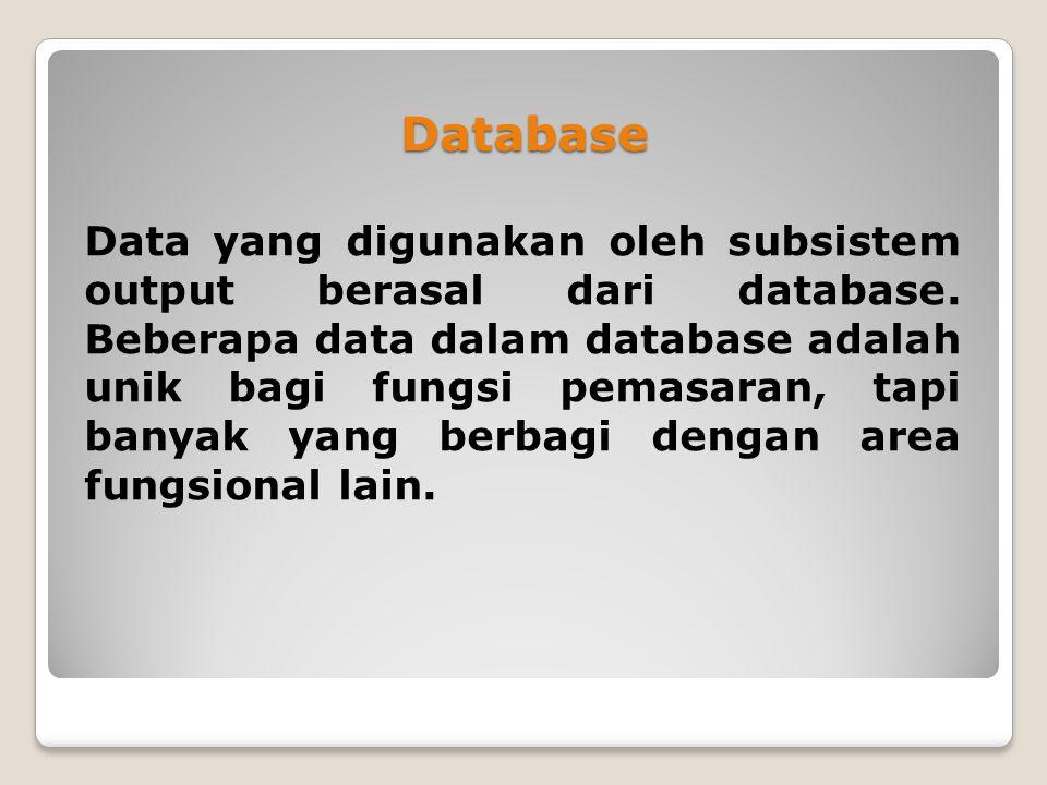 Database Data yang digunakan oleh subsistem output berasal dari database. Beberapa data dalam database adalah unik bagi fungsi pemasaran, tapi banyak