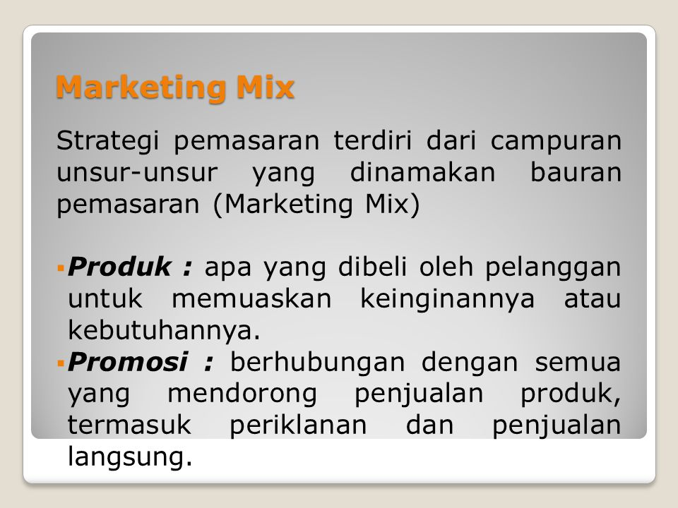 Marketing Mix Strategi pemasaran terdiri dari campuran unsur-unsur yang dinamakan bauran pemasaran (Marketing Mix)  Produk : apa yang dibeli oleh pelanggan untuk memuaskan keinginannya atau kebutuhannya.