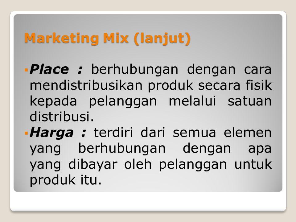 Marketing Mix (lanjut)  Place : berhubungan dengan cara mendistribusikan produk secara fisik kepada pelanggan melalui satuan distribusi.  Harga : te