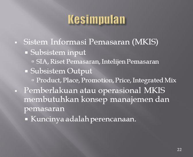  Sistem Informasi Pemasaran (MKIS)  Subsistem input  SIA, Riset Pemasaran, Intelijen Pemasaran  Subsistem Output  Product, Place, Promotion, Pric