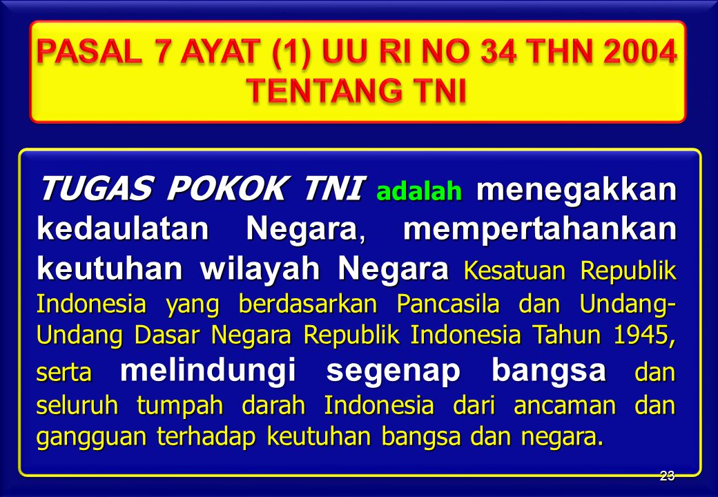 TUGAS POKOK TNI adalah menegakkan kedaulatan Negara, mempertahankan keutuhan wilayah Negara Kesatuan Republik Indonesia yang berdasarkan Pancasila dan Undang- Undang Dasar Negara Republik Indonesia Tahun 1945, serta melindungi segenap bangsa dan seluruh tumpah darah Indonesia dari ancaman dan gangguan terhadap keutuhan bangsa dan negara.