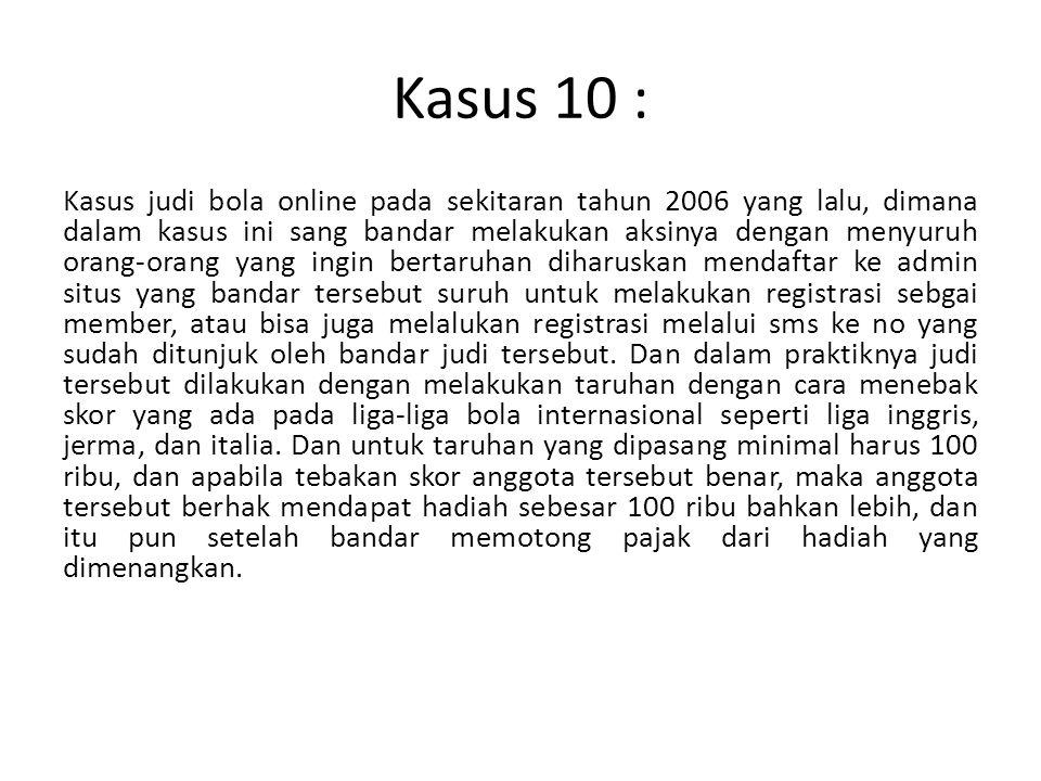 Kasus 10 : Kasus judi bola online pada sekitaran tahun 2006 yang lalu, dimana dalam kasus ini sang bandar melakukan aksinya dengan menyuruh orang-oran