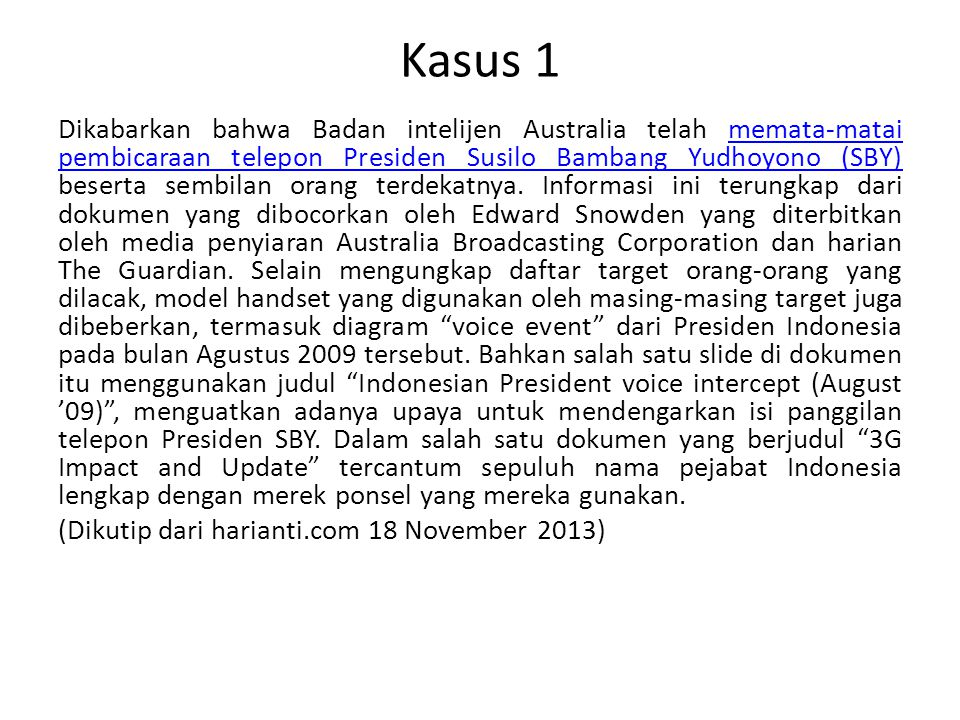 Kasus 1 Dikabarkan bahwa Badan intelijen Australia telah memata-matai pembicaraan telepon Presiden Susilo Bambang Yudhoyono (SBY) beserta sembilan ora