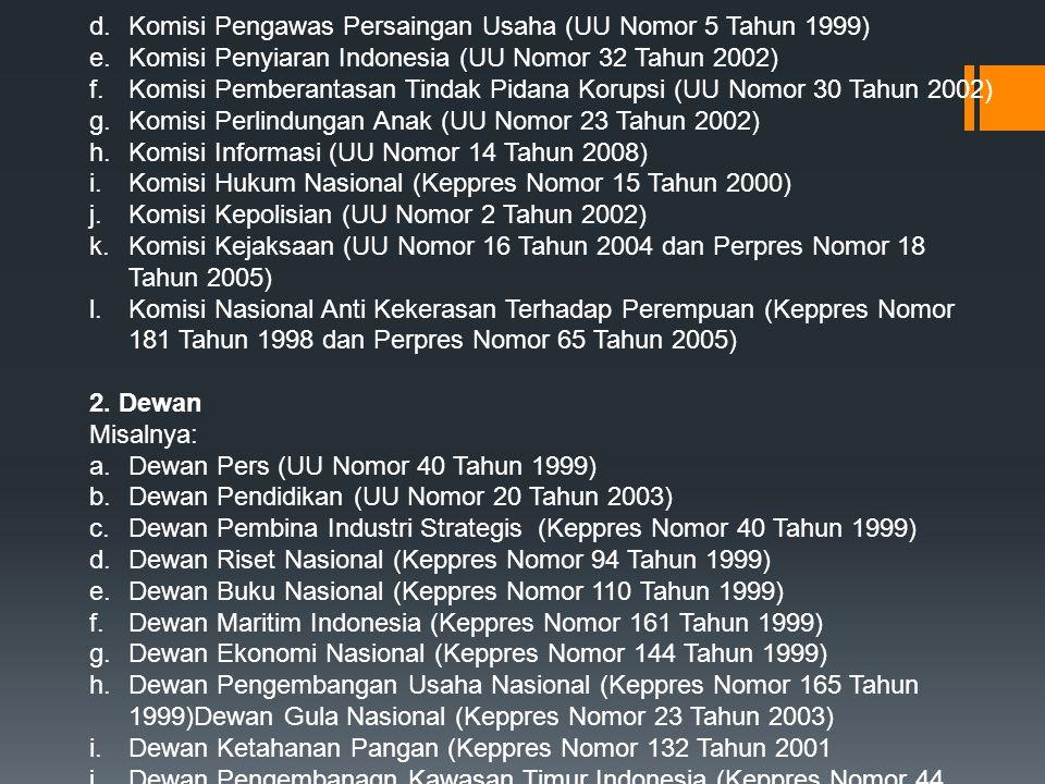 d.Komisi Pengawas Persaingan Usaha (UU Nomor 5 Tahun 1999) e.Komisi Penyiaran Indonesia (UU Nomor 32 Tahun 2002) f.Komisi Pemberantasan Tindak Pidana