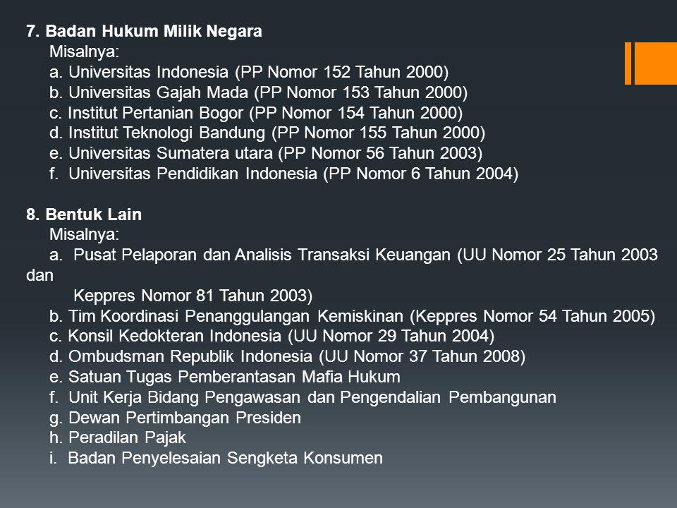7. Badan Hukum Milik Negara Misalnya: a. Universitas Indonesia (PP Nomor 152 Tahun 2000) b. Universitas Gajah Mada (PP Nomor 153 Tahun 2000) c. Instit