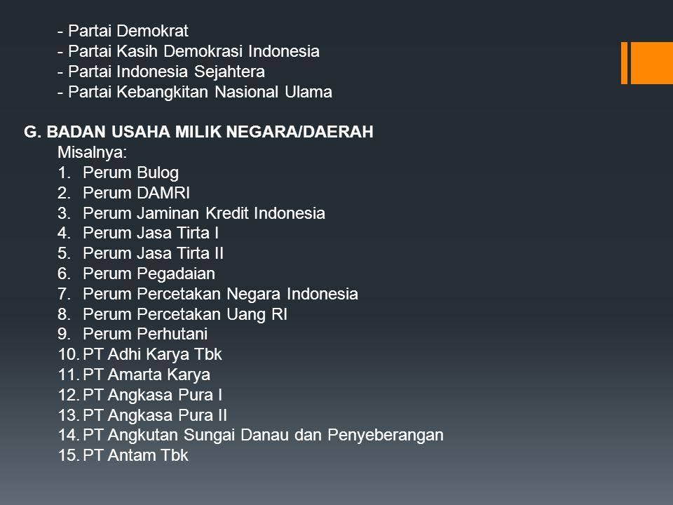 - Partai Demokrat - Partai Kasih Demokrasi Indonesia - Partai Indonesia Sejahtera - Partai Kebangkitan Nasional Ulama G. BADAN USAHA MILIK NEGARA/DAER