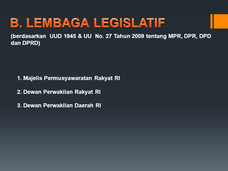 1. Majelis Permusyawaratan Rakyat RI 2. Dewan Perwakilan Rakyat RI 3. Dewan Perwakilan Daerah RI (berdasarkan UUD 1945 & UU No. 27 Tahun 2009 tentang