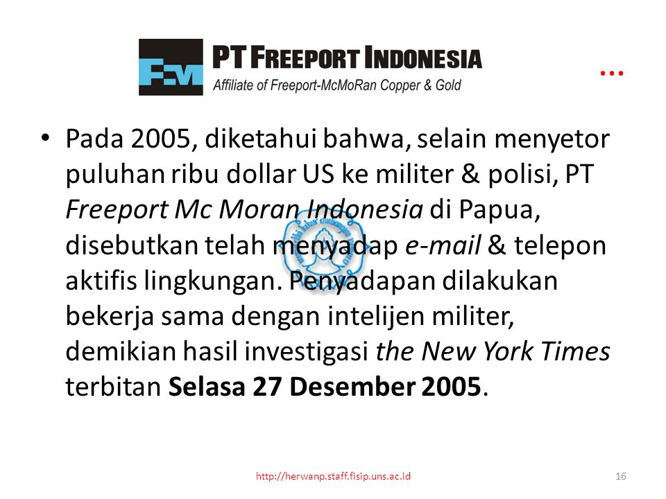 … Pada 2005, diketahui bahwa, selain menyetor puluhan ribu dollar US ke militer & polisi, PT Freeport Mc Moran Indonesia di Papua, disebutkan telah menyadap e-mail & telepon aktifis lingkungan.