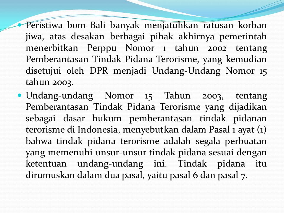 Peristiwa bom Bali banyak menjatuhkan ratusan korban jiwa, atas desakan berbagai pihak akhirnya pemerintah menerbitkan Perppu Nomor 1 tahun 2002 tentang Pemberantasan Tindak Pidana Terorisme, yang kemudian disetujui oleh DPR menjadi Undang-Undang Nomor 15 tahun 2003.