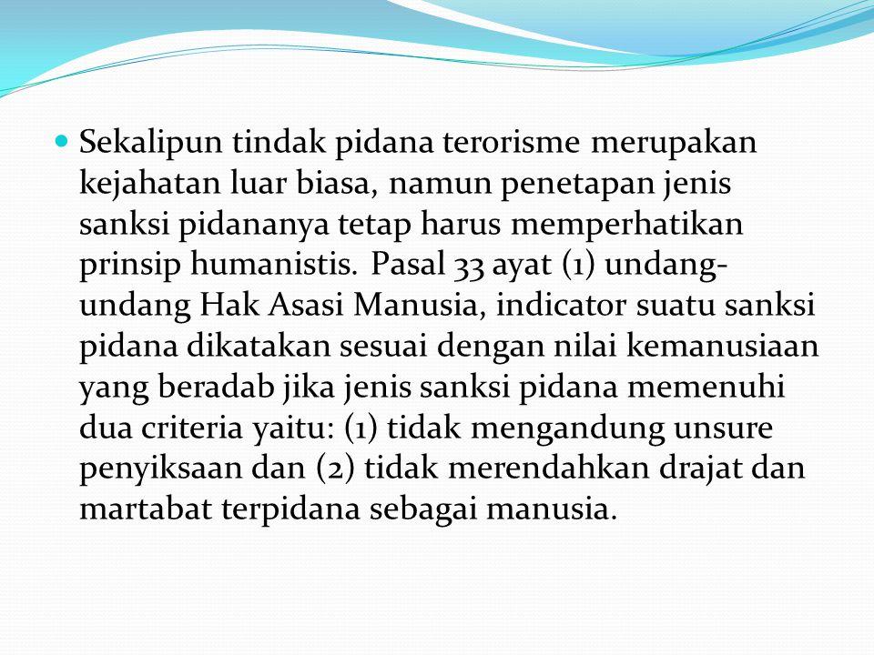 Sekalipun tindak pidana terorisme merupakan kejahatan luar biasa, namun penetapan jenis sanksi pidananya tetap harus memperhatikan prinsip humanistis.