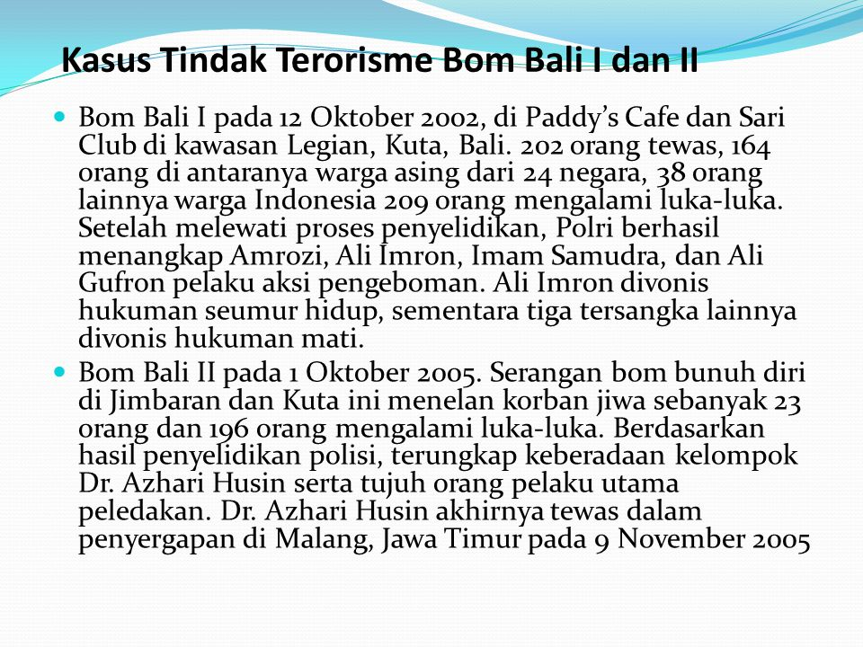 Kasus Tindak Terorisme Bom Bali I dan II Bom Bali I pada 12 Oktober 2002, di Paddy's Cafe dan Sari Club di kawasan Legian, Kuta, Bali. 202 orang tewas