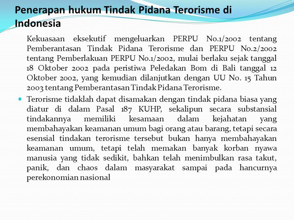 Penerapan hukum Tindak Pidana Terorisme di Indonesia Kekuasaan eksekutif mengeluarkan PERPU No.1/2002 tentang Pemberantasan Tindak Pidana Terorisme dan PERPU No.2/2002 tentang Pemberlakuan PERPU No.1/2002, mulai berlaku sejak tanggal 18 Oktober 2002 pada peristiwa Peledakan Bom di Bali tanggal 12 Oktober 2002, yang kemudian dilanjutkan dengan UU N0.