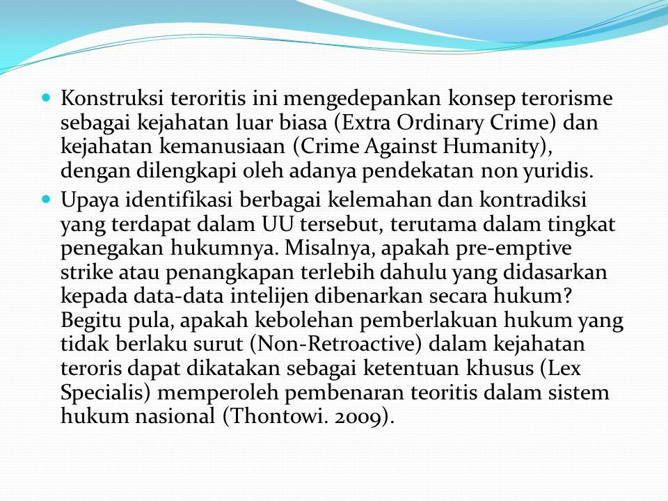 Konstruksi teroritis ini mengedepankan konsep terorisme sebagai kejahatan luar biasa (Extra Ordinary Crime) dan kejahatan kemanusiaan (Crime Against Humanity), dengan dilengkapi oleh adanya pendekatan non yuridis.