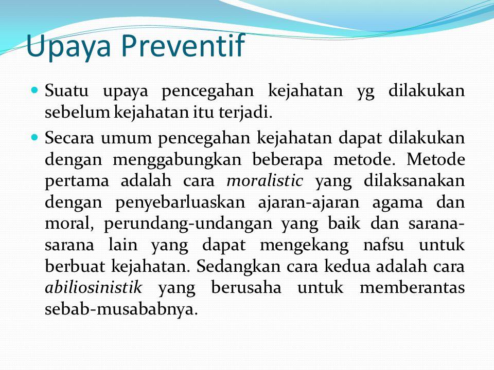 Upaya Preventif Suatu upaya pencegahan kejahatan yg dilakukan sebelum kejahatan itu terjadi. Secara umum pencegahan kejahatan dapat dilakukan dengan m