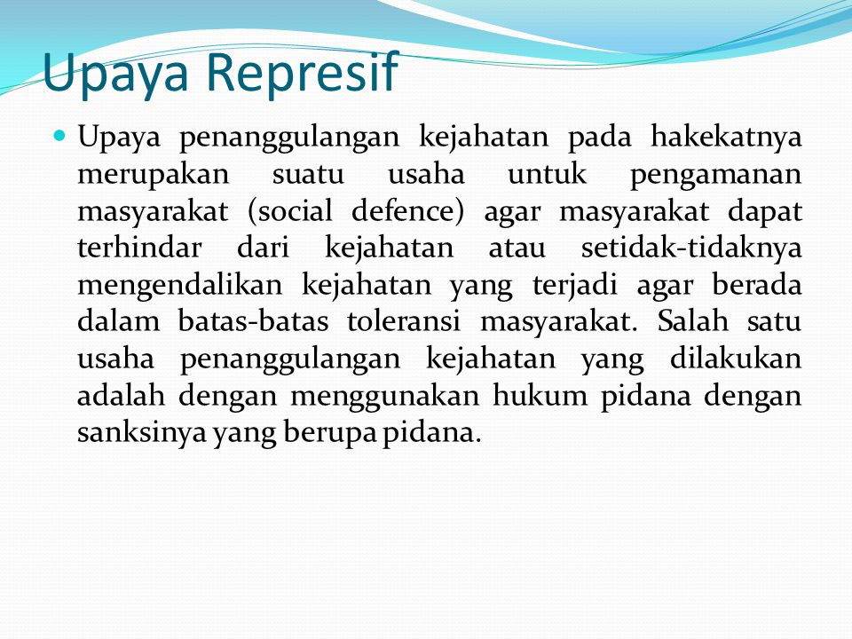 Upaya Represif Upaya penanggulangan kejahatan pada hakekatnya merupakan suatu usaha untuk pengamanan masyarakat (social defence) agar masyarakat dapat terhindar dari kejahatan atau setidak-tidaknya mengendalikan kejahatan yang terjadi agar berada dalam batas-batas toleransi masyarakat.