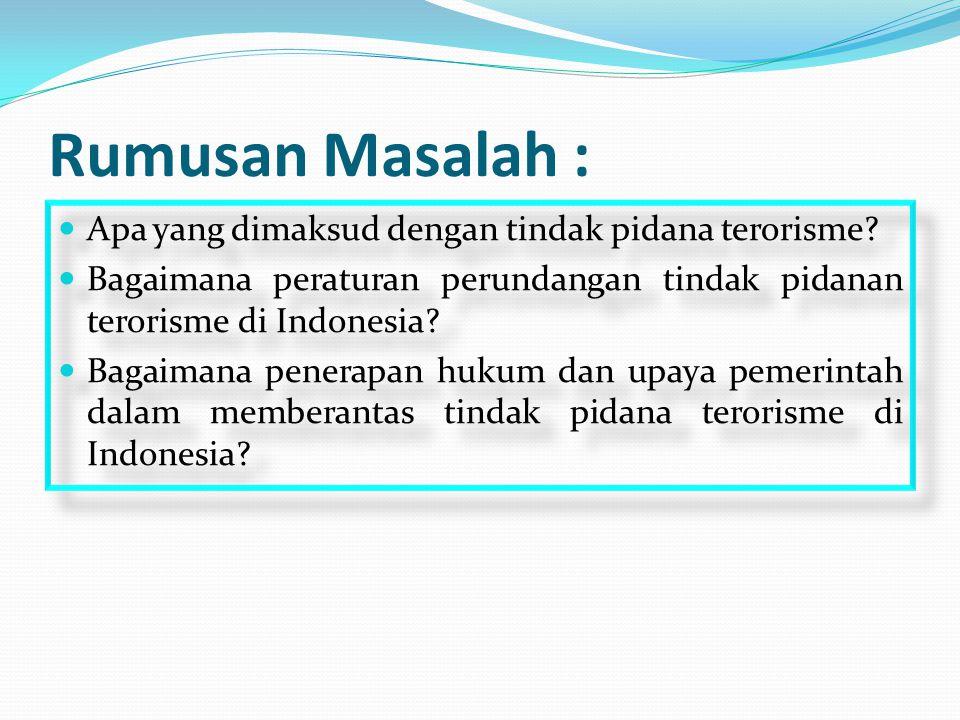 Rumusan Masalah : Apa yang dimaksud dengan tindak pidana terorisme? Bagaimana peraturan perundangan tindak pidanan terorisme di Indonesia? Bagaimana p