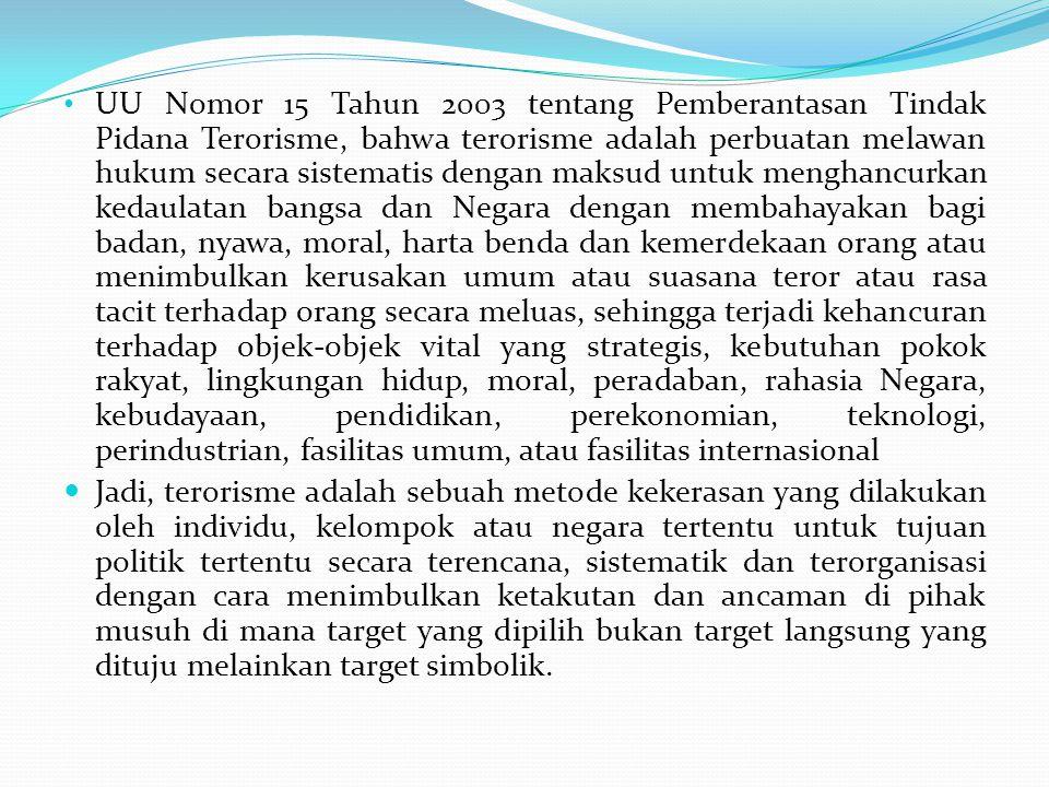 UU Nomor 15 Tahun 2003 tentang Pemberantasan Tindak Pidana Terorisme, bahwa terorisme adalah perbuatan melawan hukum secara sistematis dengan maksud u