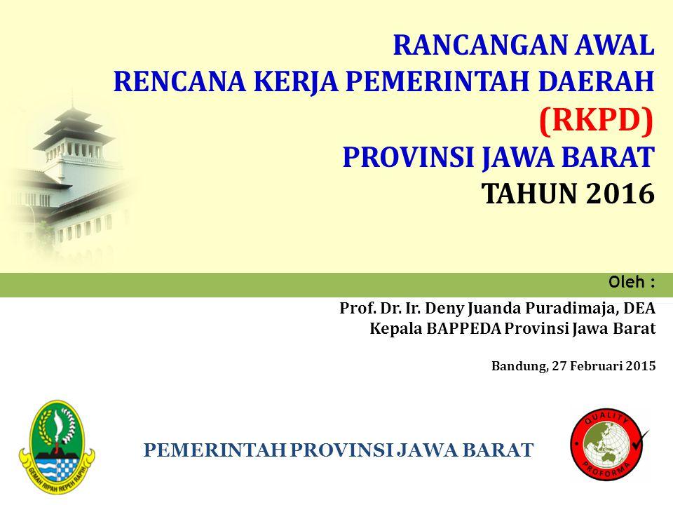 PEMERINTAH PROVINSI JAWA BARAT RANCANGAN AWAL RENCANA KERJA PEMERINTAH DAERAH (RKPD) PROVINSI JAWA BARAT TAHUN 2016 Oleh : Prof. Dr. Ir. Deny Juanda P