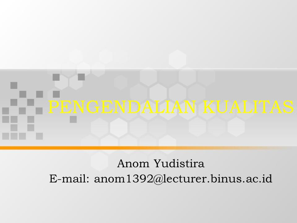 PENGENDALIAN KUALITAS Anom Yudistira E-mail: anom1392@lecturer.binus.ac.id
