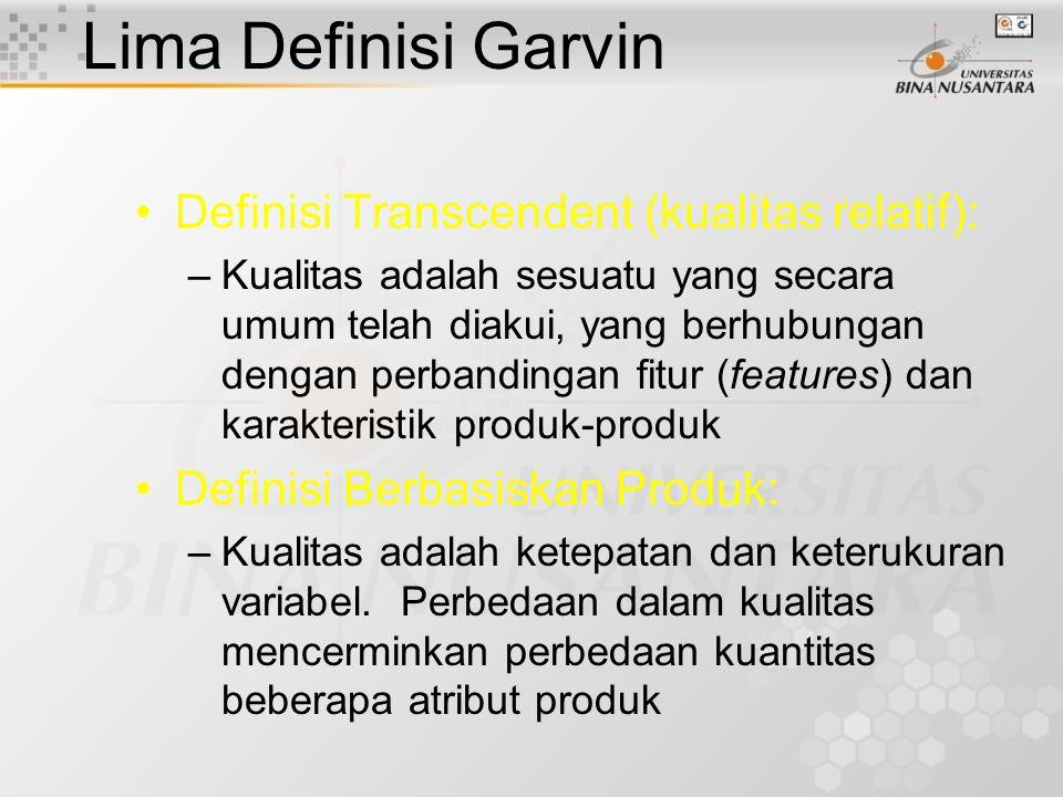 Lima Definisi Garvin Definisi Transcendent (kualitas relatif): –Kualitas adalah sesuatu yang secara umum telah diakui, yang berhubungan dengan perbandingan fitur (features) dan karakteristik produk-produk Definisi Berbasiskan Produk: –Kualitas adalah ketepatan dan keterukuran variabel.