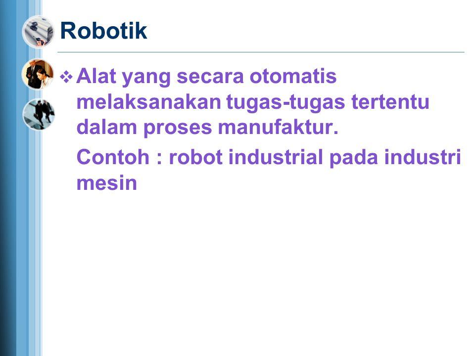 Robotik  Alat yang secara otomatis melaksanakan tugas-tugas tertentu dalam proses manufaktur.