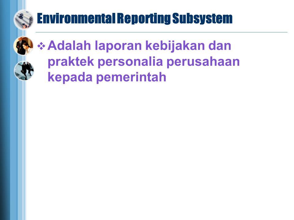 Environmental Reporting Subsystem  Adalah laporan kebijakan dan praktek personalia perusahaan kepada pemerintah