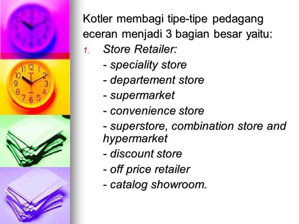 Kotler membagi tipe-tipe pedagang eceran menjadi 3 bagian besar yaitu: 1. Store Retailer: - speciality store - departement store - supermarket - conve