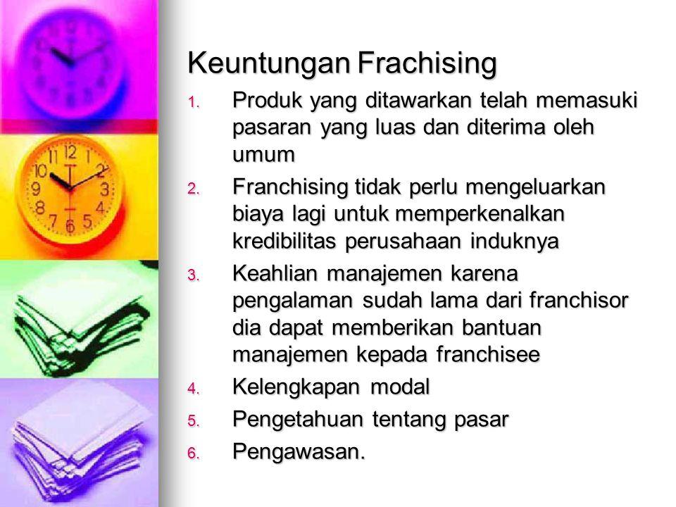 Keuntungan Frachising 1. Produk yang ditawarkan telah memasuki pasaran yang luas dan diterima oleh umum 2. Franchising tidak perlu mengeluarkan biaya