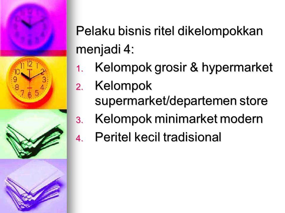 Pelaku bisnis ritel dikelompokkan menjadi 4: 1. Kelompok grosir & hypermarket 2. Kelompok supermarket/departemen store 3. Kelompok minimarket modern 4