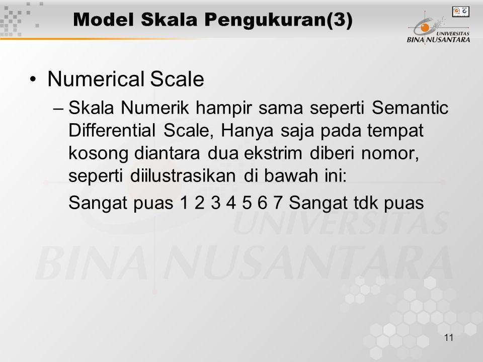 11 Model Skala Pengukuran(3) Numerical Scale –Skala Numerik hampir sama seperti Semantic Differential Scale, Hanya saja pada tempat kosong diantara dua ekstrim diberi nomor, seperti diilustrasikan di bawah ini: Sangat puas 1 2 3 4 5 6 7 Sangat tdk puas