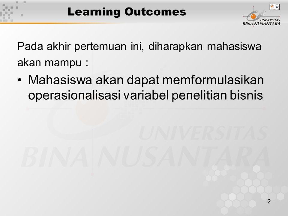 2 Learning Outcomes Pada akhir pertemuan ini, diharapkan mahasiswa akan mampu : Mahasiswa akan dapat memformulasikan operasionalisasi variabel penelitian bisnis