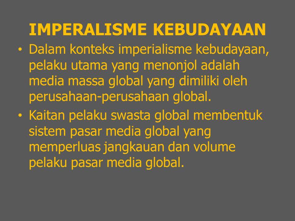 IMPERALISME KEBUDAYAAN Dalam konteks imperialisme kebudayaan, pelaku utama yang menonjol adalah media massa global yang dimiliki oleh perusahaan-perusahaan global.