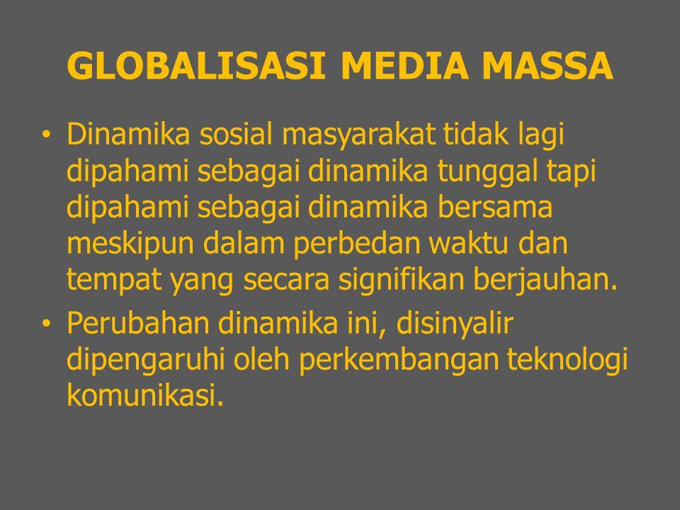 GLOBALISASI MEDIA MASSA Dinamika sosial masyarakat tidak lagi dipahami sebagai dinamika tunggal tapi dipahami sebagai dinamika bersama meskipun dalam perbedan waktu dan tempat yang secara signifikan berjauhan.