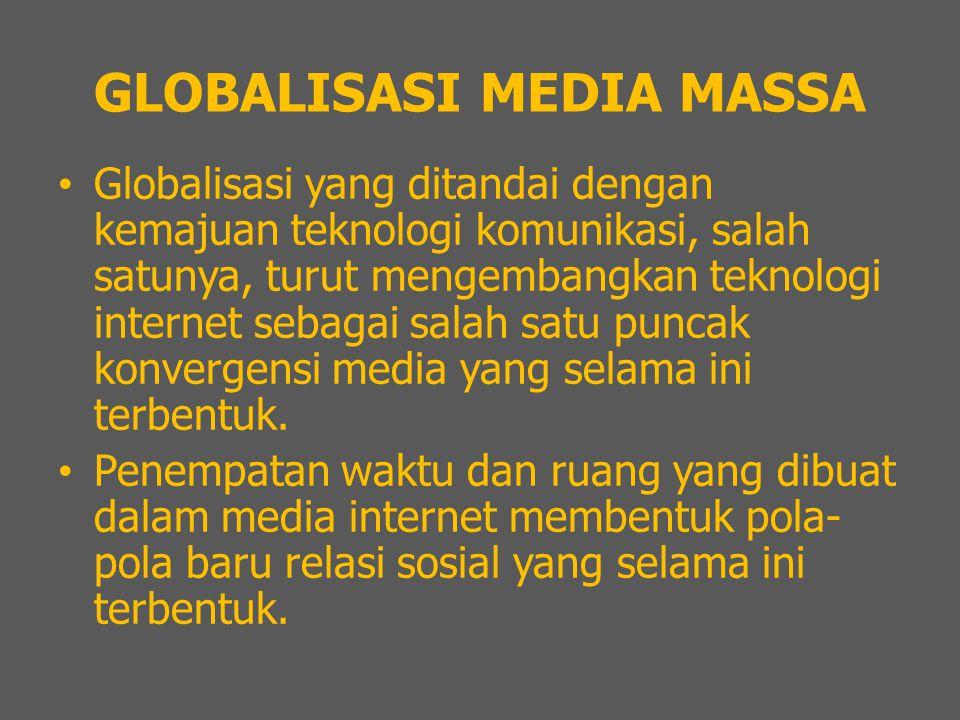 GLOBALISASI MEDIA MASSA Globalisasi yang ditandai dengan kemajuan teknologi komunikasi, salah satunya, turut mengembangkan teknologi internet sebagai salah satu puncak konvergensi media yang selama ini terbentuk.
