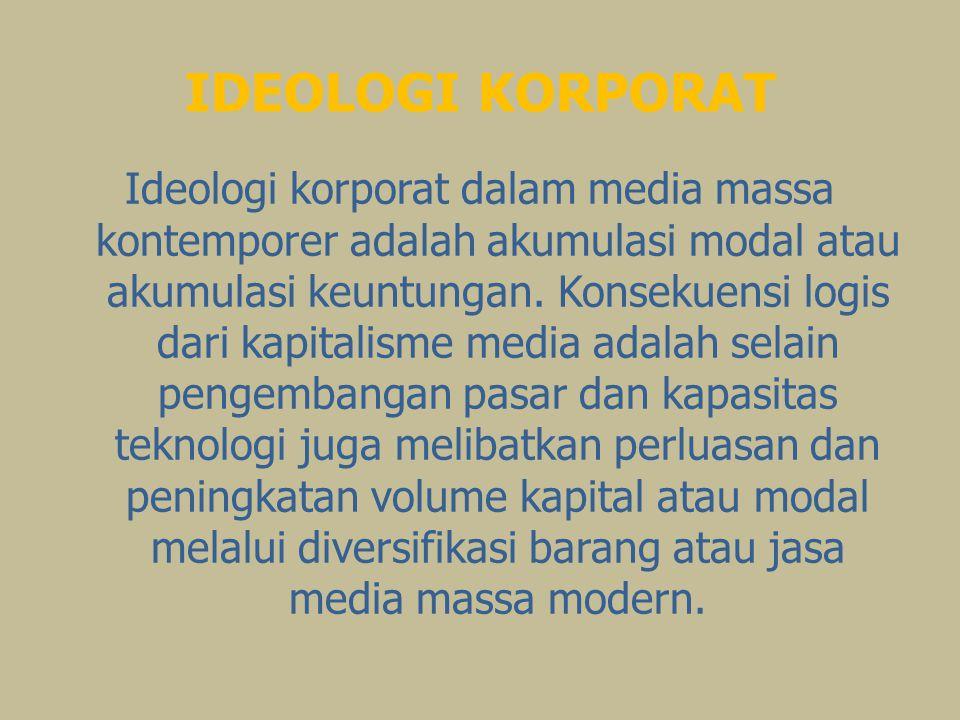 IDEOLOGI KORPORAT Ideologi korporat dalam media massa kontemporer adalah akumulasi modal atau akumulasi keuntungan.