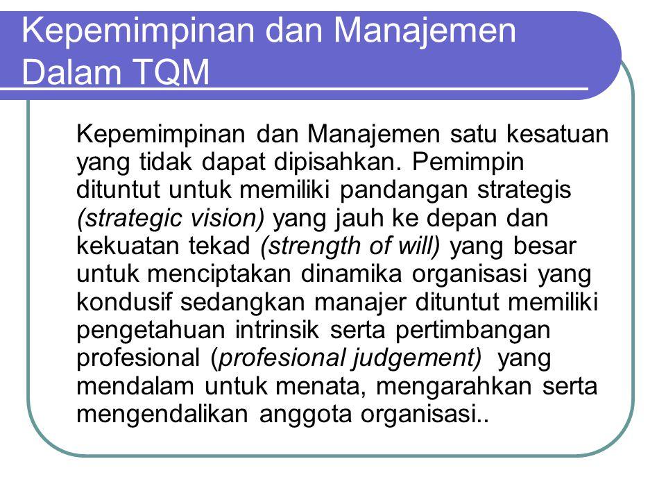 Kepemimpinan dan Manajemen Dalam TQM Kepemimpinan dan Manajemen satu kesatuan yang tidak dapat dipisahkan. Pemimpin dituntut untuk memiliki pandangan
