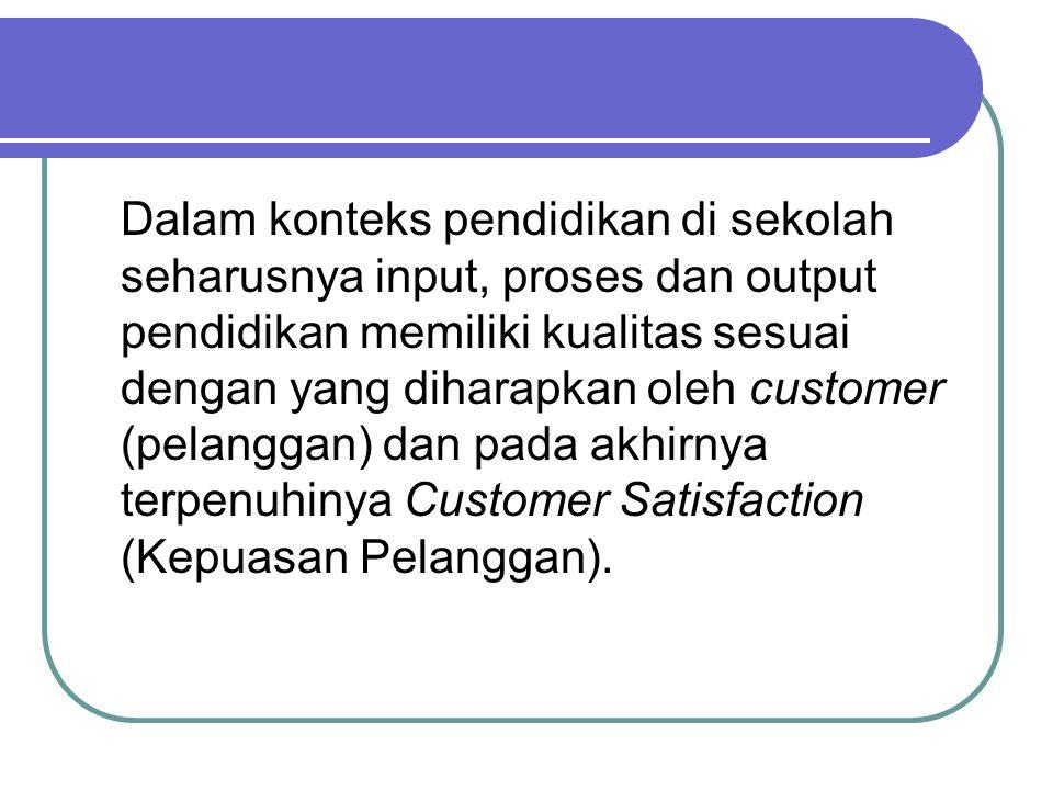 Dalam konteks pendidikan di sekolah seharusnya input, proses dan output pendidikan memiliki kualitas sesuai dengan yang diharapkan oleh customer (pelanggan) dan pada akhirnya terpenuhinya Customer Satisfaction (Kepuasan Pelanggan).