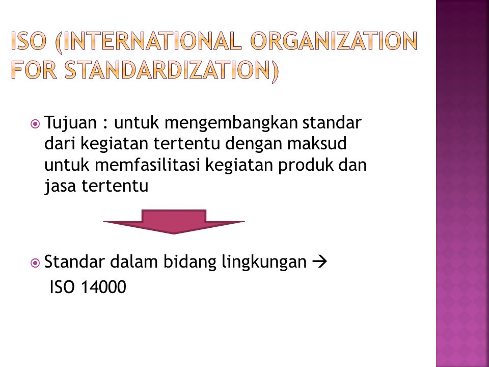  ISO 14001-14009  Environmental Manajemen System (EMS)/ Sistem Manajemen Lingkungan (SML)  ISO 14010-14019  Environmental Auditing (EA) / Audit Lingkungan (AI)  ISO 14020-14029  Environmental Labelling / Ekolabel  ISO 14030-14039  Environmental Performance Evaluation (EPE)  ISO 14040-14049  Life Cycle Assessment (LCA)  ISO 14050  Term and Definition