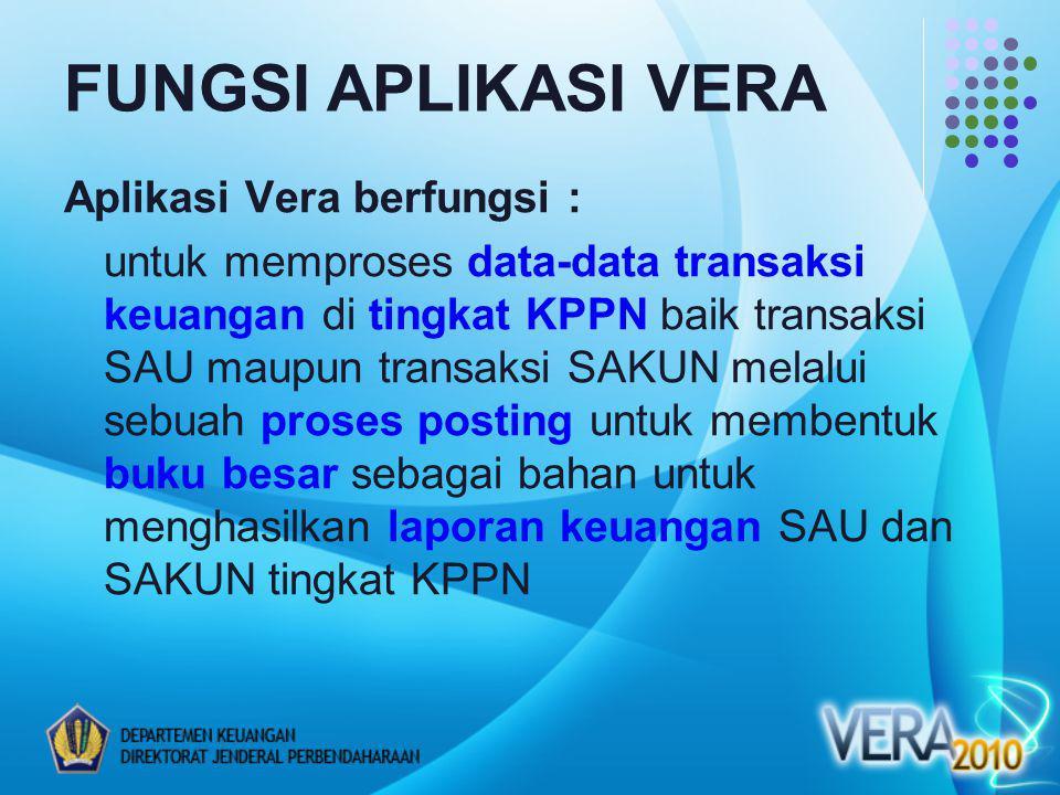Aplikasi Vera berfungsi : untuk memproses data-data transaksi keuangan di tingkat KPPN baik transaksi SAU maupun transaksi SAKUN melalui sebuah proses posting untuk membentuk buku besar sebagai bahan untuk menghasilkan laporan keuangan SAU dan SAKUN tingkat KPPN FUNGSI APLIKASI VERA