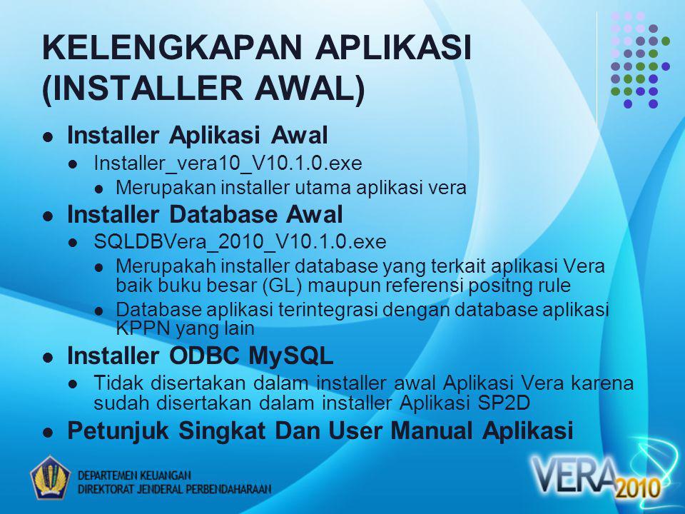 KELENGKAPAN APLIKASI (INSTALLER AWAL) Installer Aplikasi Awal Installer_vera10_V10.1.0.exe Merupakan installer utama aplikasi vera Installer Database Awal SQLDBVera_2010_V10.1.0.exe Merupakah installer database yang terkait aplikasi Vera baik buku besar (GL) maupun referensi positng rule Database aplikasi terintegrasi dengan database aplikasi KPPN yang lain Installer ODBC MySQL Tidak disertakan dalam installer awal Aplikasi Vera karena sudah disertakan dalam installer Aplikasi SP2D Petunjuk Singkat Dan User Manual Aplikasi