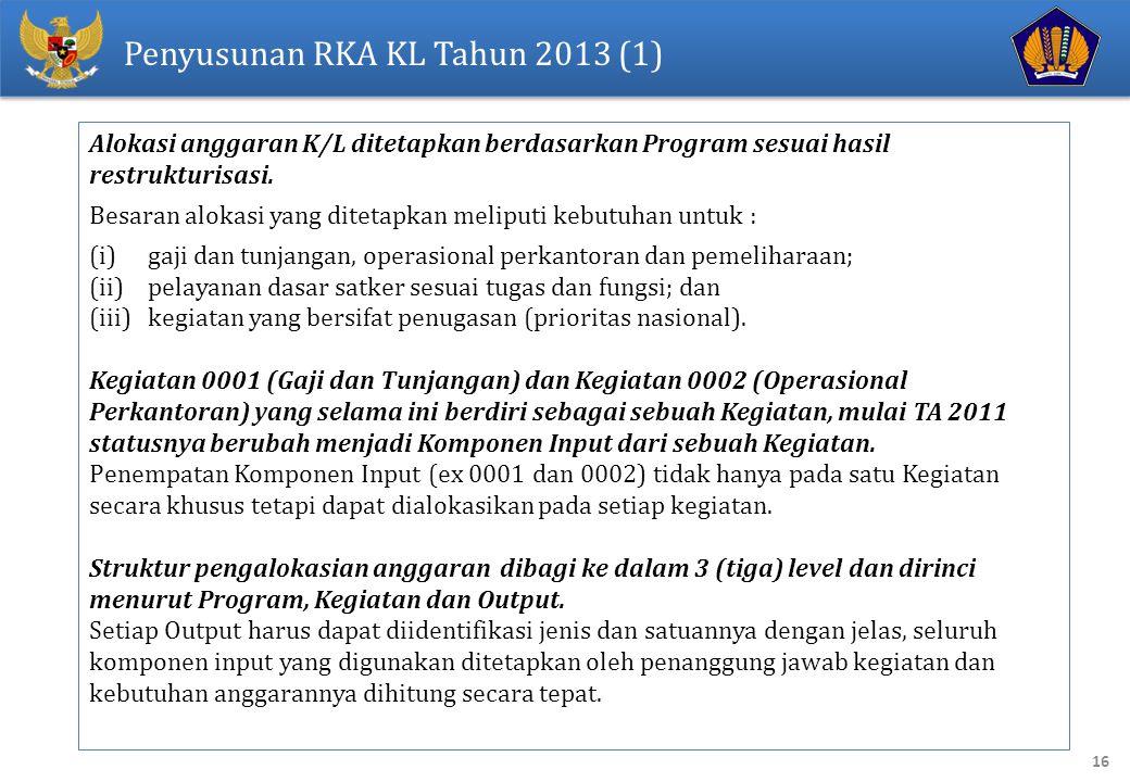 16 Penyusunan RKA KL Tahun 2013 (1) Alokasi anggaran K/L ditetapkan berdasarkan Program sesuai hasil restrukturisasi. Besaran alokasi yang ditetapkan