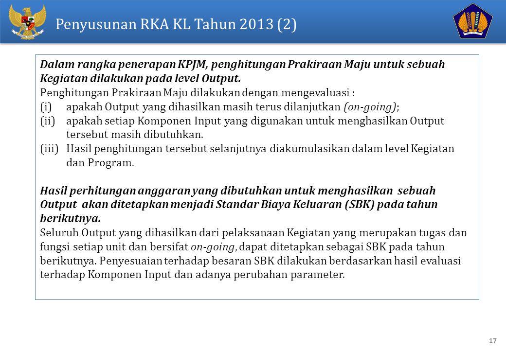 17 Penyusunan RKA KL Tahun 2013 (2) Dalam rangka penerapan KPJM, penghitungan Prakiraan Maju untuk sebuah Kegiatan dilakukan pada level Output. Penghi