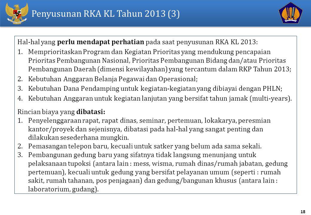18 Penyusunan RKA KL Tahun 2013 (3) Hal-hal yang perlu mendapat perhatian pada saat penyusunan RKA KL 2013: 1.Memprioritaskan Program dan Kegiatan Prioritas yang mendukung pencapaian Prioritas Pembangunan Nasional, Prioritas Pembangunan Bidang dan/atau Prioritas Pembangunan Daerah (dimensi kewilayahan) yang tercantum dalam RKP Tahun 2013; 2.Kebutuhan Anggaran Belanja Pegawai dan Operasional; 3.Kebutuhan Dana Pendamping untuk kegiatan-kegiatan yang dibiayai dengan PHLN; 4.Kebutuhan Anggaran untuk kegiatan lanjutan yang bersifat tahun jamak (multi-years).
