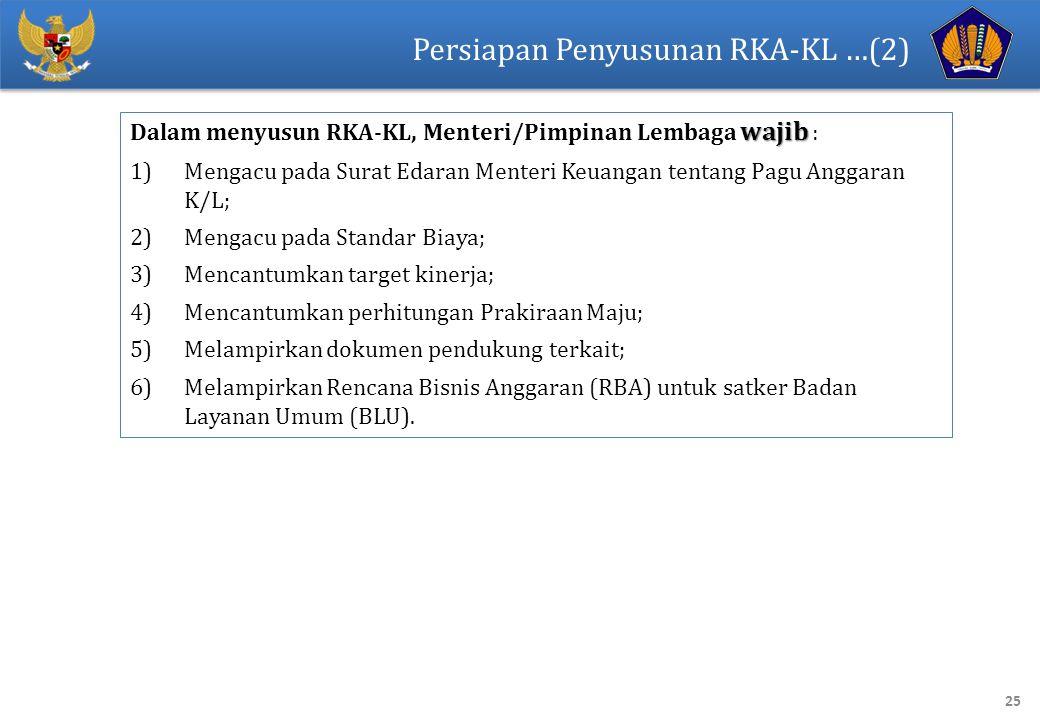 25 Persiapan Penyusunan RKA-KL …(2) wajib Dalam menyusun RKA-KL, Menteri/Pimpinan Lembaga wajib : 1)Mengacu pada Surat Edaran Menteri Keuangan tentang Pagu Anggaran K/L; 2)Mengacu pada Standar Biaya; 3)Mencantumkan target kinerja; 4)Mencantumkan perhitungan Prakiraan Maju; 5)Melampirkan dokumen pendukung terkait; 6)Melampirkan Rencana Bisnis Anggaran (RBA) untuk satker Badan Layanan Umum (BLU).