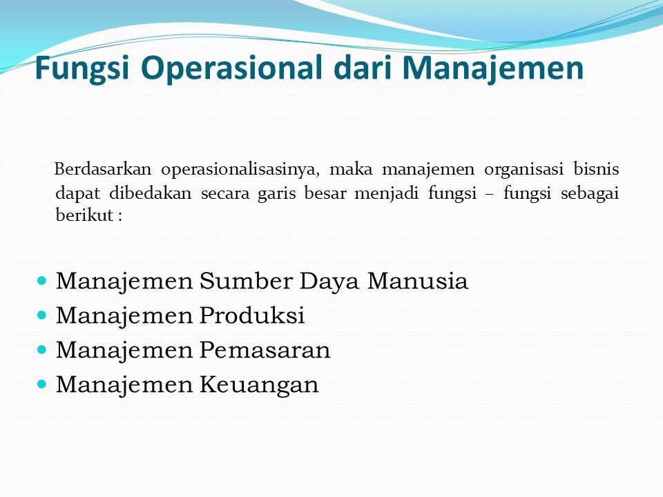 Fungsi Operasional dari Manajemen Berdasarkan operasionalisasinya, maka manajemen organisasi bisnis dapat dibedakan secara garis besar menjadi fungsi