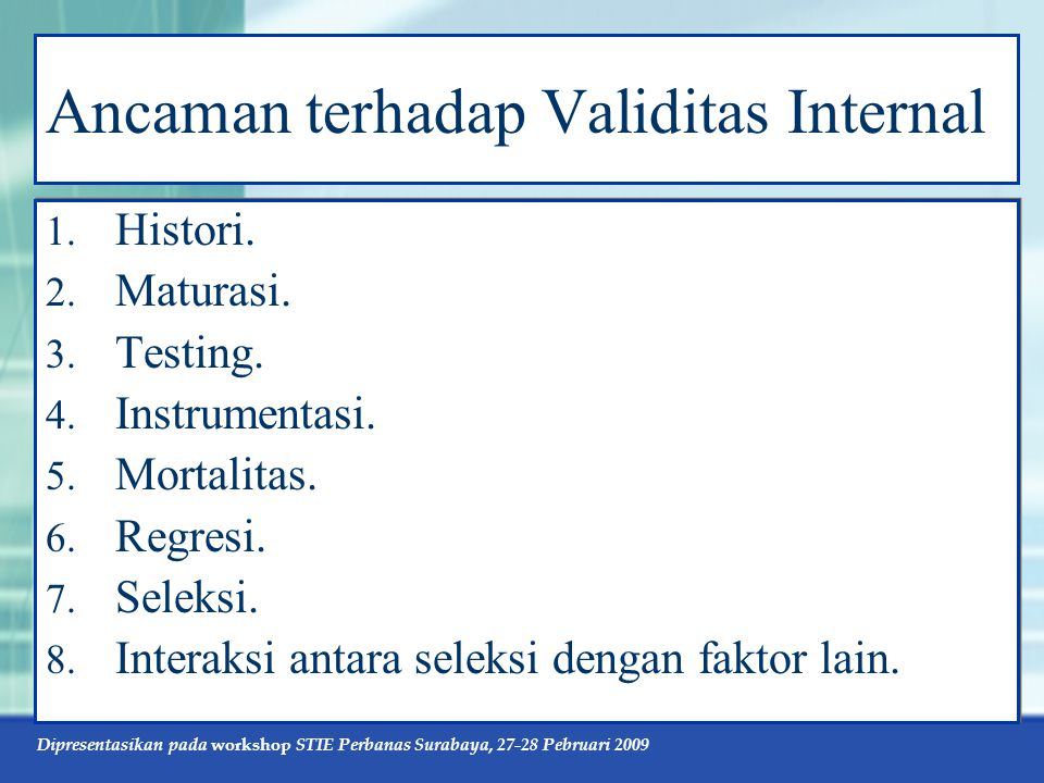 Dipresentasikan pada workshop STIE Perbanas Surabaya, 27-28 Pebruari 2009 Ancaman terhadap Validitas Internal 1. Histori. 2. Maturasi. 3. Testing. 4.