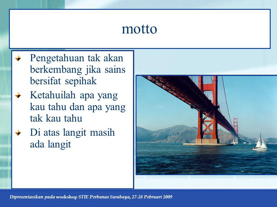 Dipresentasikan pada workshop STIE Perbanas Surabaya, 27-28 Pebruari 2009 motto Pengetahuan tak akan berkembang jika sains bersifat sepihak Ketahuilah