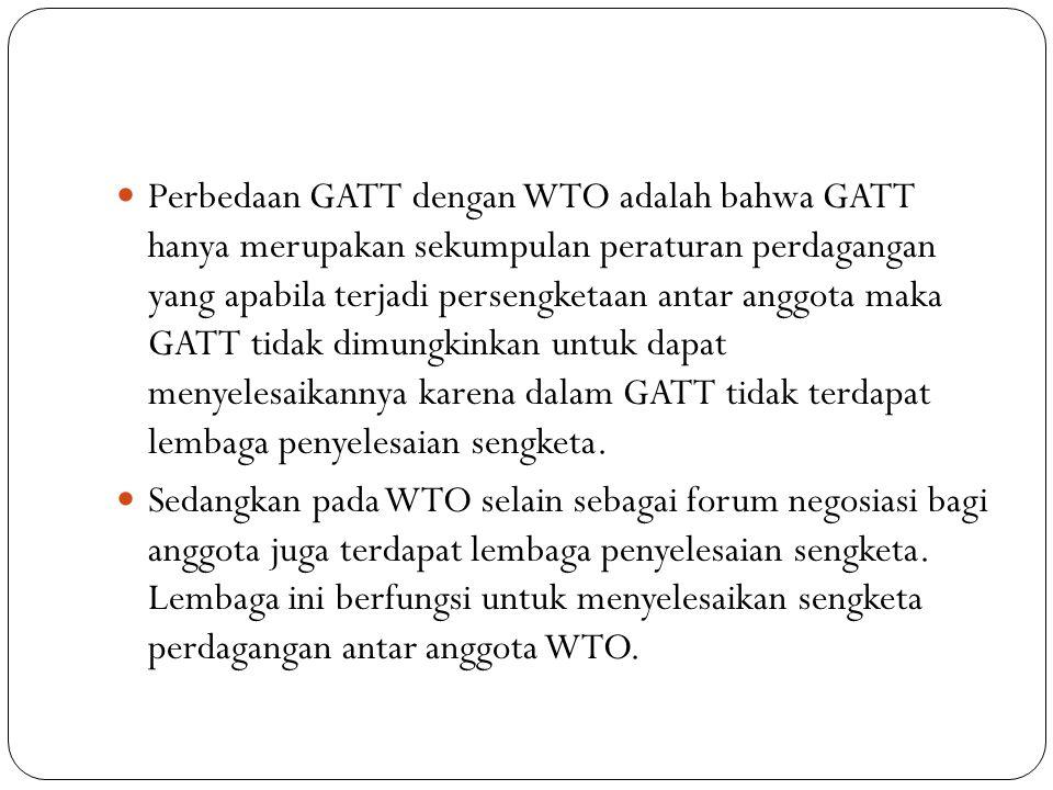 Perbedaan GATT dengan WTO adalah bahwa GATT hanya merupakan sekumpulan peraturan perdagangan yang apabila terjadi persengketaan antar anggota maka GATT tidak dimungkinkan untuk dapat menyelesaikannya karena dalam GATT tidak terdapat lembaga penyelesaian sengketa.