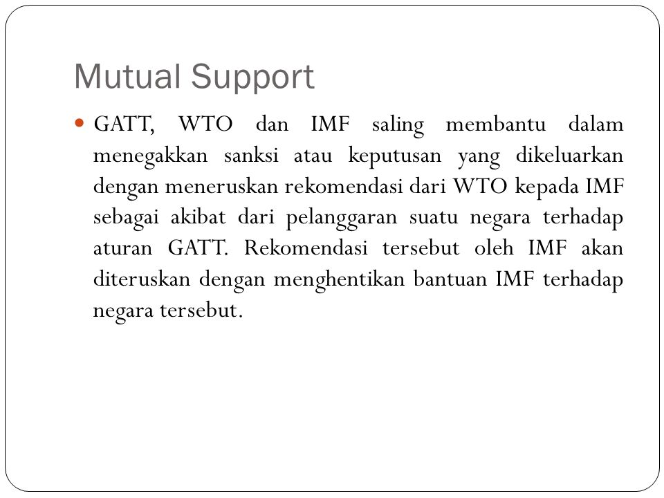 Mutual Support GATT, WTO dan IMF saling membantu dalam menegakkan sanksi atau keputusan yang dikeluarkan dengan meneruskan rekomendasi dari WTO kepada IMF sebagai akibat dari pelanggaran suatu negara terhadap aturan GATT.