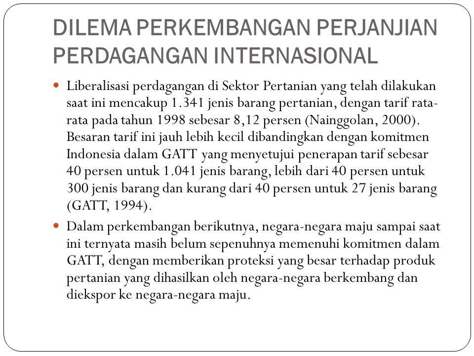 DILEMA PERKEMBANGAN PERJANJIAN PERDAGANGAN INTERNASIONAL Liberalisasi perdagangan di Sektor Pertanian yang telah dilakukan saat ini mencakup 1.341 jenis barang pertanian, dengan tarif rata- rata pada tahun 1998 sebesar 8,12 persen (Nainggolan, 2000).